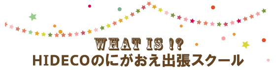 WHAT IS !? HIDECOのにがおえ出張スクール